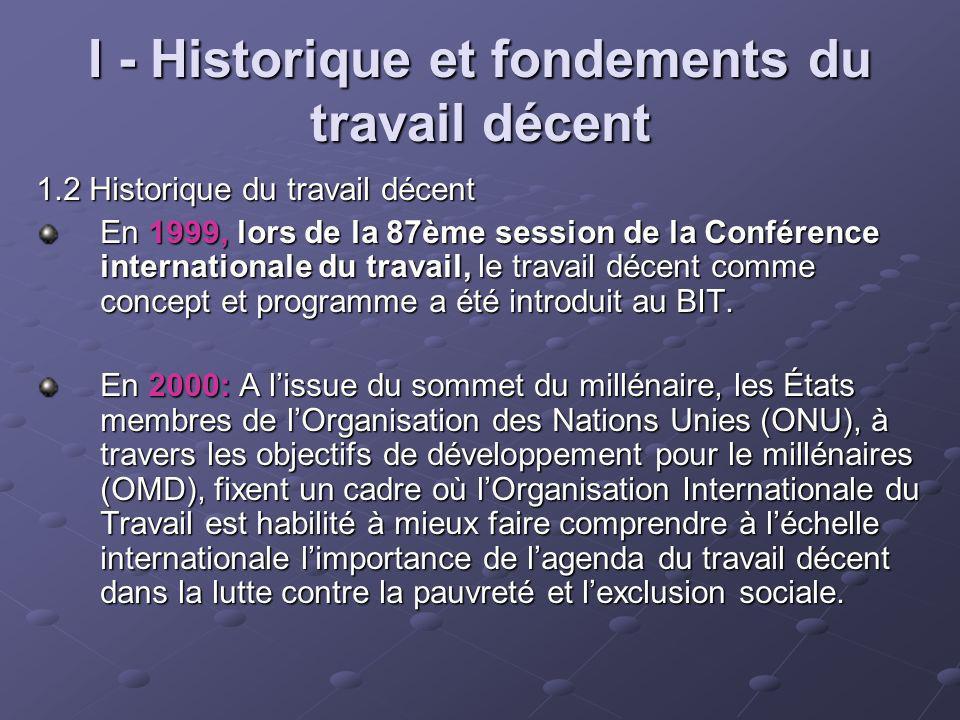 I - Historique et fondements du travail décent 1.2 Historique du travail décent En 1999, lors de la 87ème session de la Conférence internationale du t