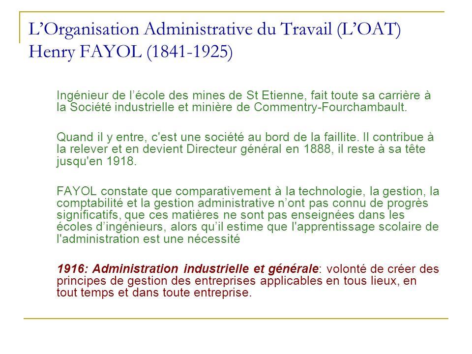 LOrganisation Administrative du Travail (LOAT) Henry FAYOL (1841-1925) Ingénieur de lécole des mines de St Etienne, fait toute sa carrière à la Sociét