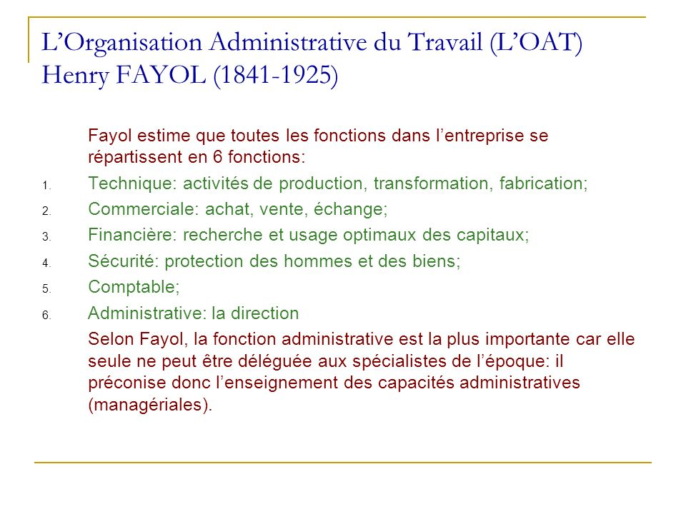 LOrganisation Administrative du Travail (LOAT) Henry FAYOL (1841-1925) Fayol estime que toutes les fonctions dans lentreprise se répartissent en 6 fon