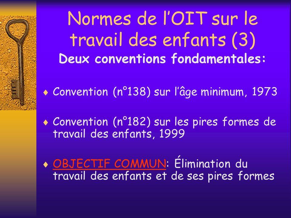 Convention n°138 (1) Objectif: –Abolition effective du travail des enfants –Élévation progressive de lâge minimum dadmission à lemploi ou au travail ( à un niveau permettant aux adolescents datteindre le plu complet développement physique et mental) (Article 1 de la convention)