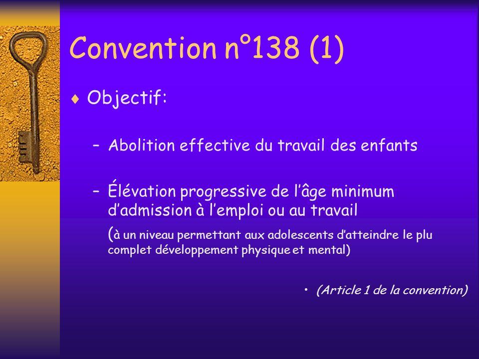 Convention n°138 (2) Instrument applicable à tous les secteurs de lactivité économique Protège tous les enfants économiquement actifs ( emploi salarié ou travailleur indépendant ) Approche progressive du problème ( âges minima varient selon le niveau de développement du pays et le type demploi ou de travail )