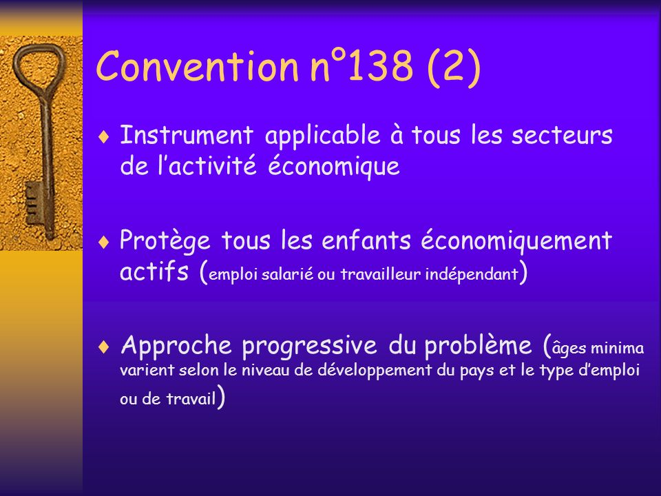 Au-delà de lapproche fondée sur lâge minimum (2) Au niveau de lOIT Lancement par lOIT du Programme international pour labolition du travail des enfants (IPEC) en 1992 La Conférence internationale du Travail (CIT) adopte la Déclaration relative aux principes et droits fondamentaux au travail (juin 1998) La CIT adopte à lunanimité la convention n°182 et la recommandation n°190 sur les pires formes de travail des enfants (juin 1999)