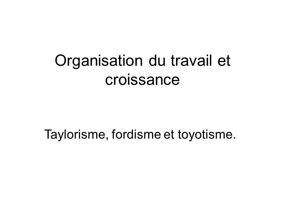 Organisation du travail et croissance Taylorisme, fordisme et toyotisme.