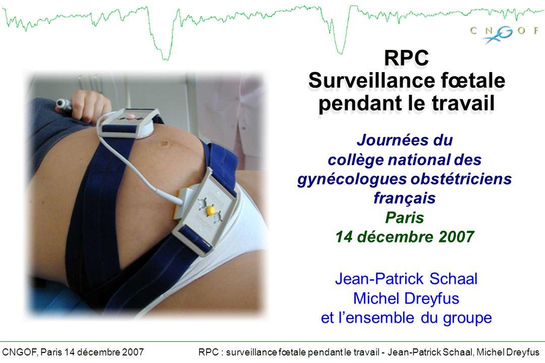 RPC : surveillance fœtale pendant le travail - Jean-Patrick Schaal, Michel DreyfusCNGOF, Paris 14 décembre 2007 Situations à risque RCF2ème ligne et autres Prématurité, RCIUOuipH après 34 SA (grade C) DiabèteOuiSurveillance stricte glycémies (grade C) Arythmies cardiaques fœtalesNonOxymétrie (grade C), pH Anémie fœtale chroniqueOuipH possible, Oxymétrie = non Grossesses gémellairesOui (les 2)Non évaluées Présentation du siègeOuiNon Terme dépasséOuiNon évaluées Hyperthermie pendant le travailOuipH possible Liquide amniotique méconialOuiOxymétrie (grade C)