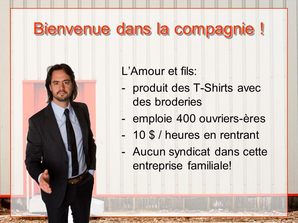 Bienvenue dans la compagnie ! LAmour et fils: -produit des T-Shirts avec des broderies -emploie 400 ouvriers-ères -10 $ / heures en rentrant -Aucun sy