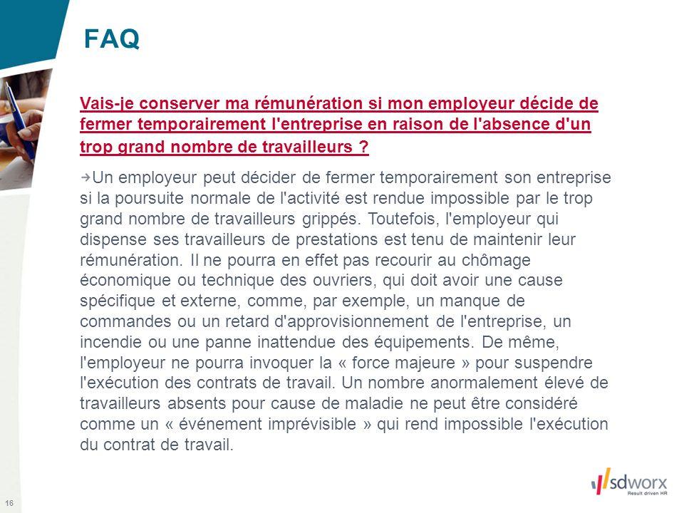 16 FAQ Vais-je conserver ma rémunération si mon employeur décide de fermer temporairement l entreprise en raison de l absence d un trop grand nombre de travailleurs .