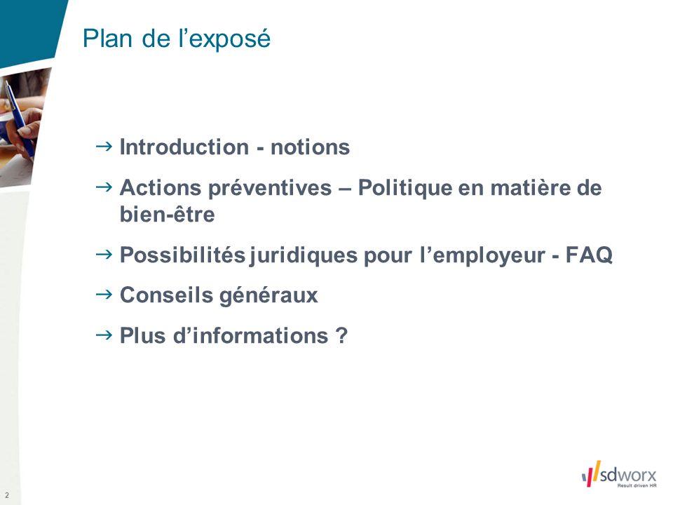 2 Plan de lexposé Introduction - notions Actions préventives – Politique en matière de bien-être Possibilités juridiques pour lemployeur - FAQ Conseils généraux Plus dinformations