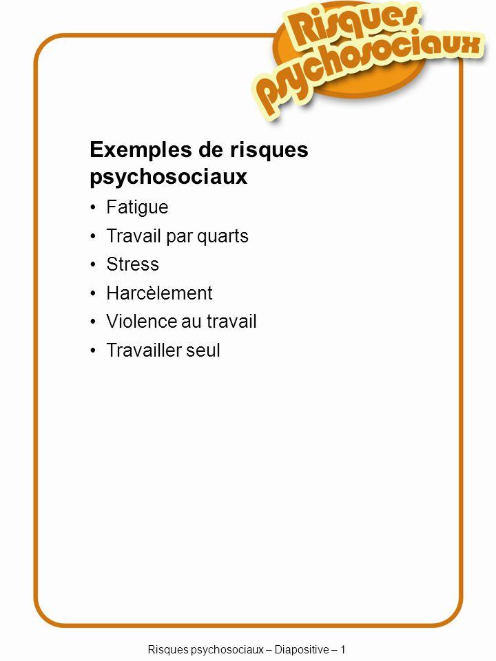 Risques psychosociaux – Diapositive – 1 Exemples de risques psychosociaux Fatigue Travail par quarts Stress Harcèlement Violence au travail Travailler