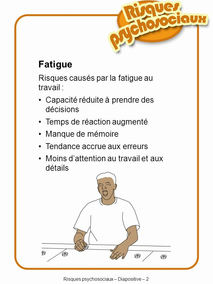 Risques psychosociaux – Diapositive – 2 Fatigue Risques causés par la fatigue au travail : Capacité réduite à prendre des décisions Temps de réaction