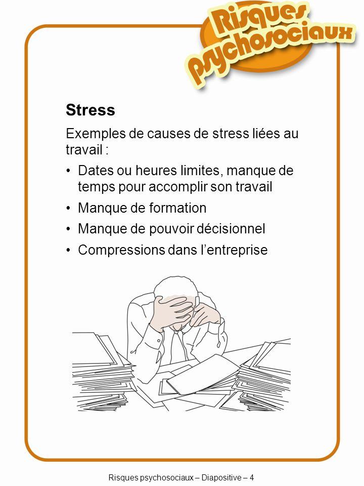 Risques psychosociaux – Diapositive – 4 Stress Exemples de causes de stress liées au travail : Dates ou heures limites, manque de temps pour accomplir