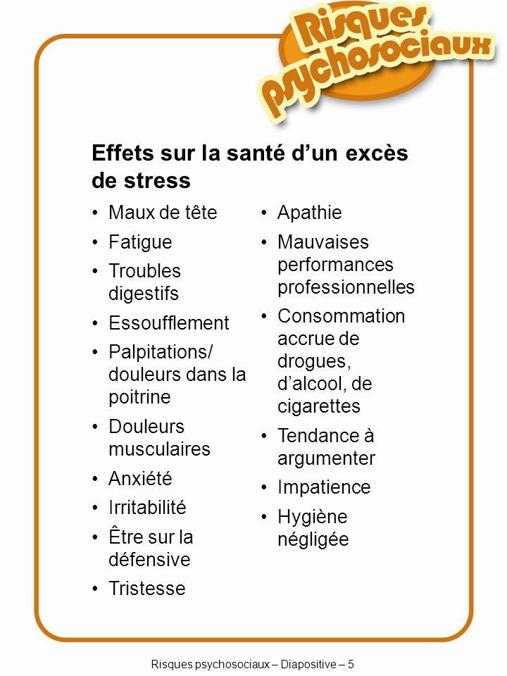 Risques psychosociaux – Diapositive – 5 Effets sur la santé dun excès de stress Maux de tête Fatigue Troubles digestifs Essoufflement Palpitations/ do