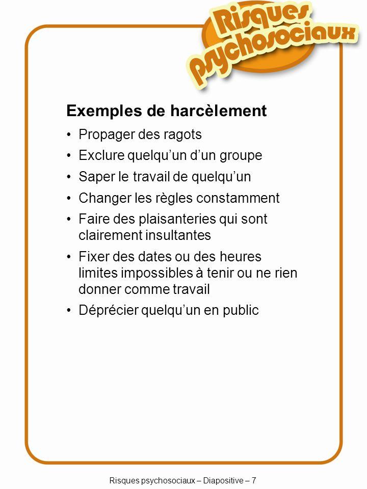 Risques psychosociaux – Diapositive – 7 Exemples de harcèlement Propager des ragots Exclure quelquun dun groupe Saper le travail de quelquun Changer l
