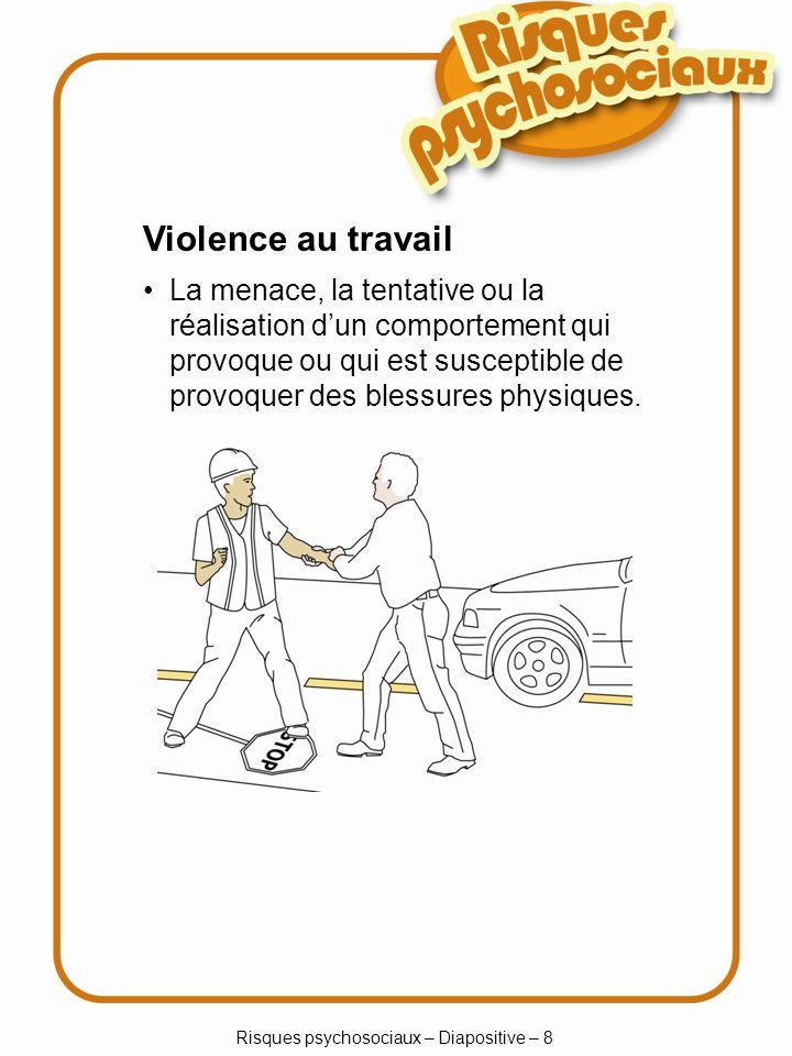 Risques psychosociaux – Diapositive – 8 Violence au travail La menace, la tentative ou la réalisation dun comportement qui provoque ou qui est suscept