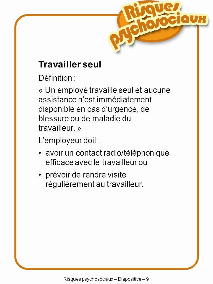 Risques psychosociaux – Diapositive – 9 Travailler seul Définition : « Un employé travaille seul et aucune assistance nest immédiatement disponible en