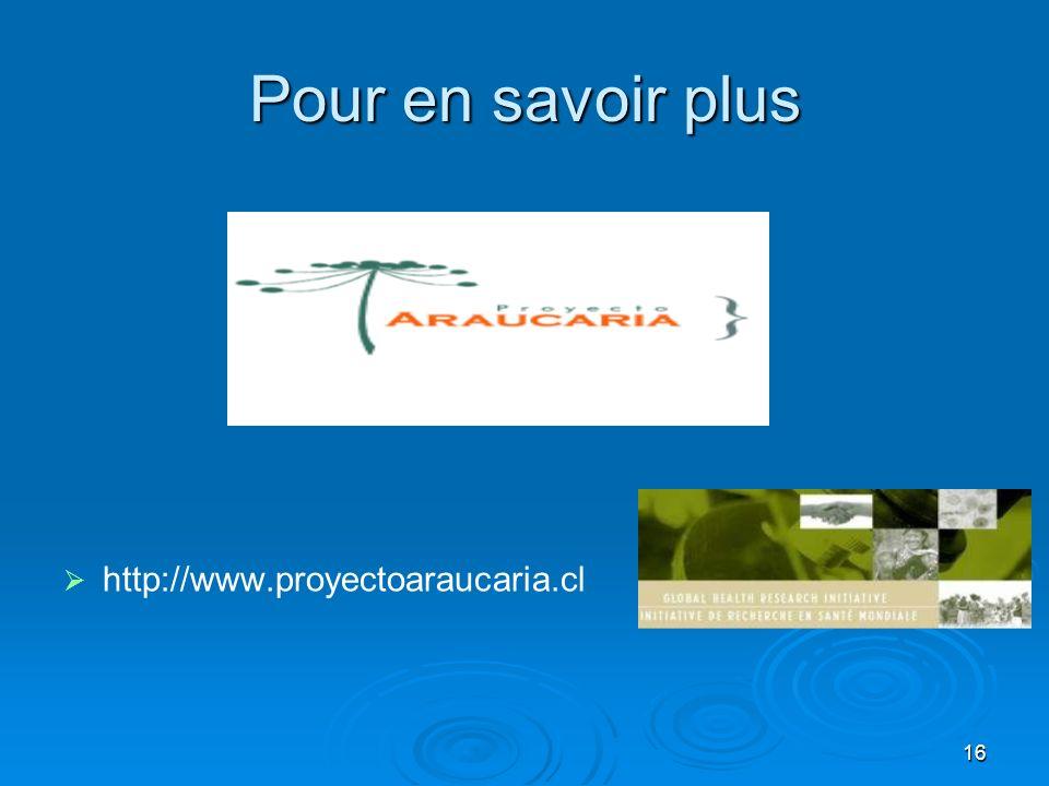 16 Pour en savoir plus http://www.proyectoaraucaria.cl