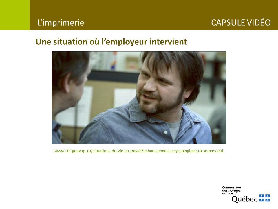 Une situation où lemployeur intervient www.cnt.gouv.qc.ca/situations-de-vie-au-travail/le-harcelement-psychologique-ca-se-previent Limprimerie CAPSULE