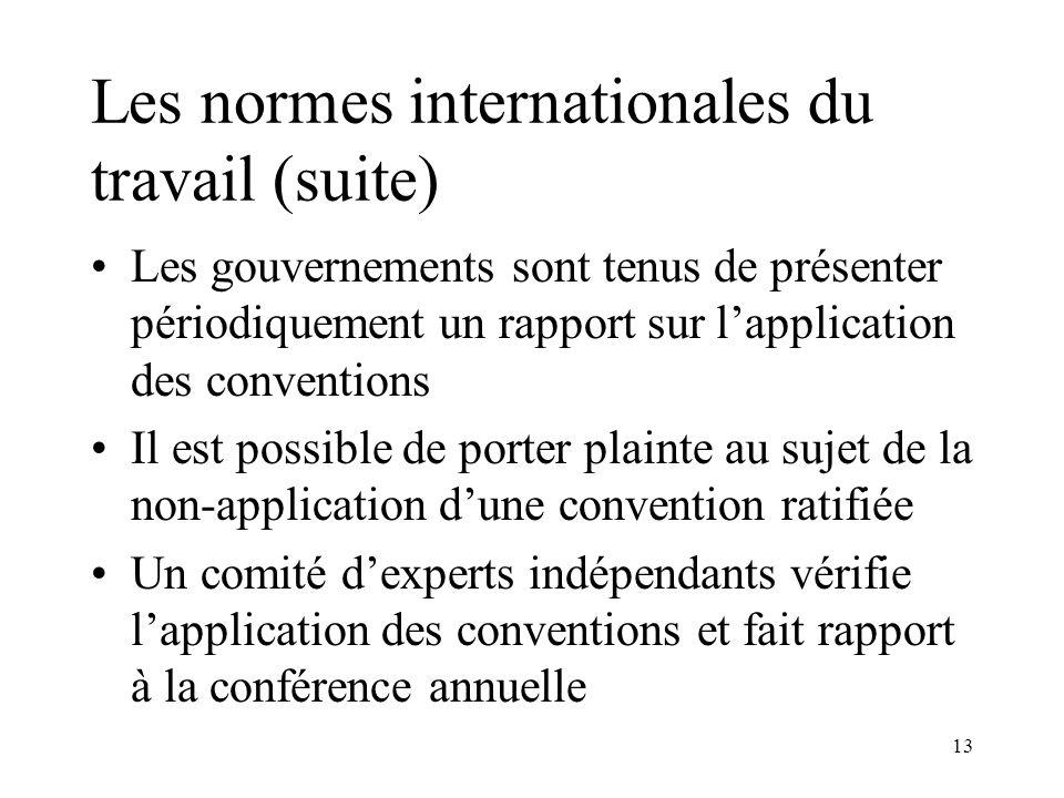 13 Les normes internationales du travail (suite) Les gouvernements sont tenus de présenter périodiquement un rapport sur lapplication des conventions