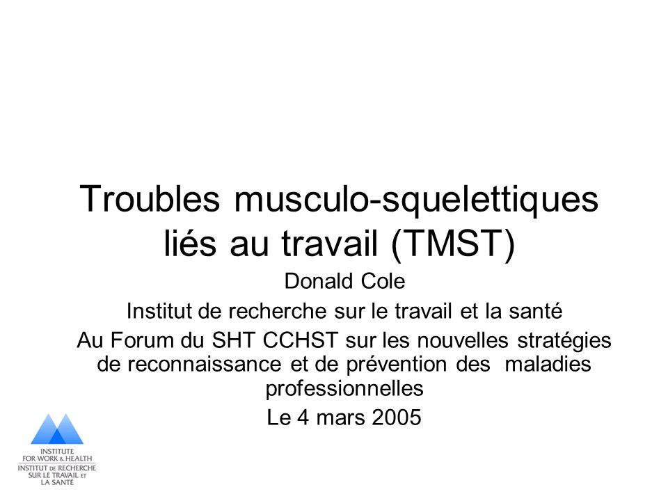 Troubles musculo-squelettiques liés au travail (TMST) Donald Cole Institut de recherche sur le travail et la santé Au Forum du SHT CCHST sur les nouve