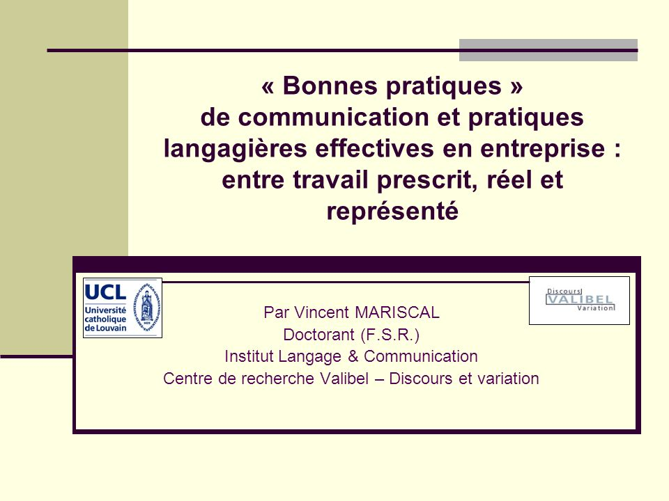 « Bonnes pratiques » de communication et pratiques langagières effectives en entreprise : entre travail prescrit, réel et représenté Par Vincent MARIS