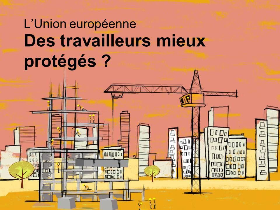 Des travailleurs mieux protégés LUnion européenne