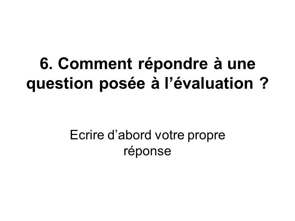 6. Comment répondre à une question posée à lévaluation ? Ecrire dabord votre propre réponse
