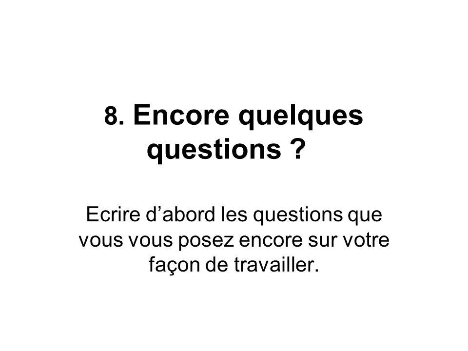 8. Encore quelques questions ? Ecrire dabord les questions que vous vous posez encore sur votre façon de travailler.