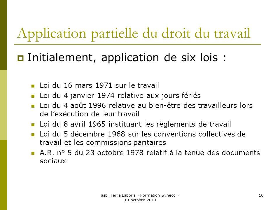 asbl Terra Laboris - Formation Syneco - 19 octobre 2010 10 Application partielle du droit du travail Initialement, application de six lois : Loi du 16