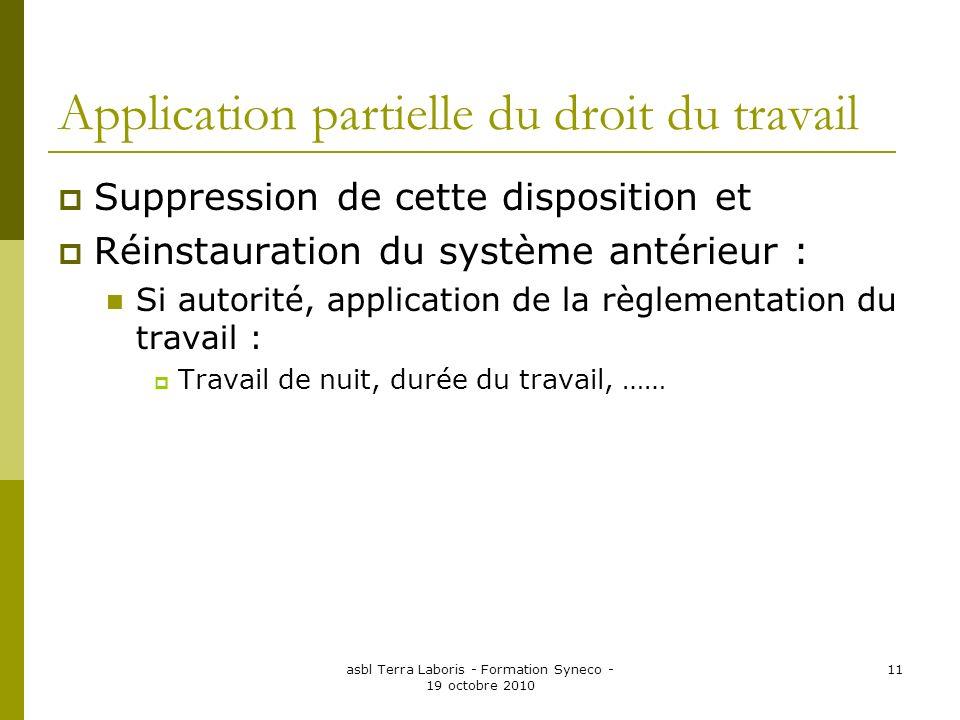 asbl Terra Laboris - Formation Syneco - 19 octobre 2010 11 Application partielle du droit du travail Suppression de cette disposition et Réinstauratio