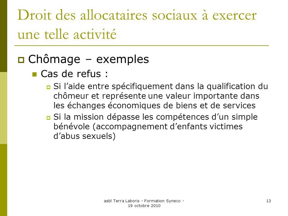 asbl Terra Laboris - Formation Syneco - 19 octobre 2010 13 Droit des allocataires sociaux à exercer une telle activité Chômage – exemples Cas de refus