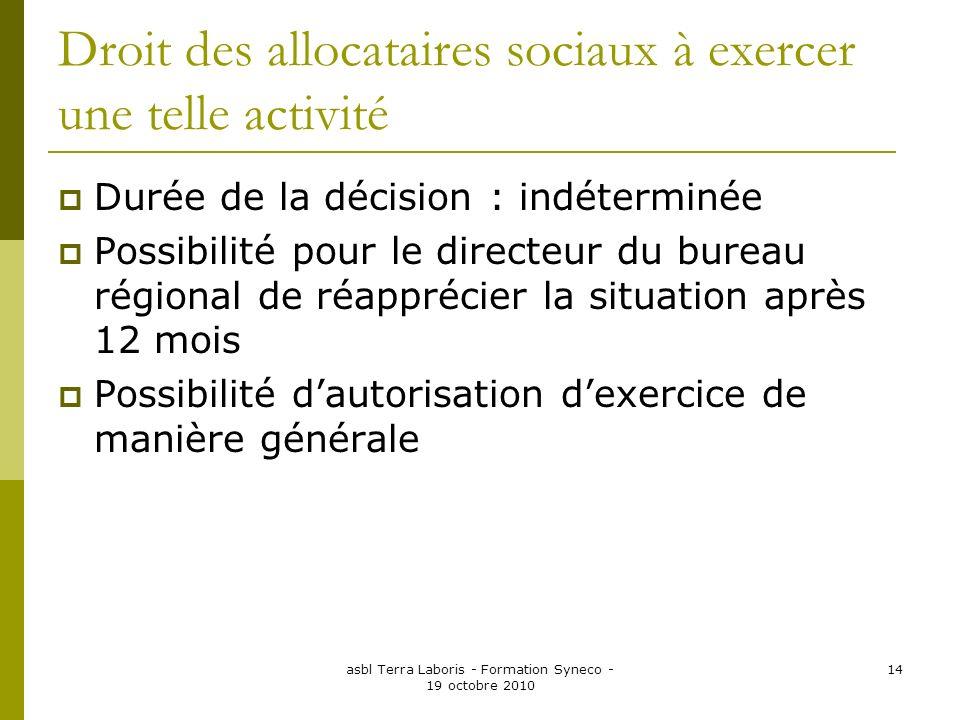 asbl Terra Laboris - Formation Syneco - 19 octobre 2010 14 Droit des allocataires sociaux à exercer une telle activité Durée de la décision : indéterm