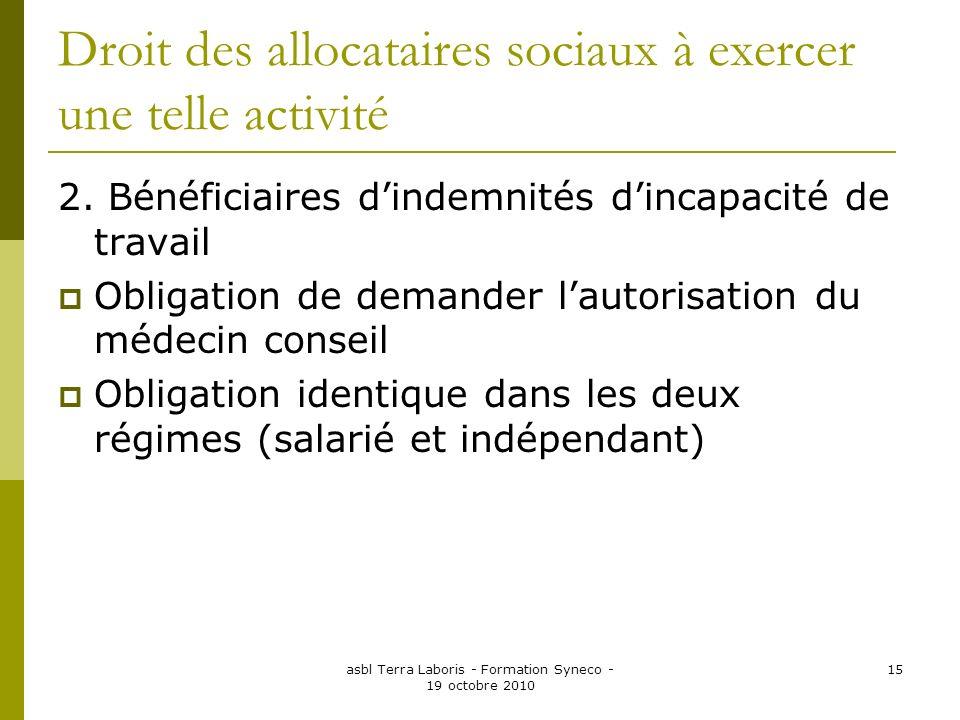 asbl Terra Laboris - Formation Syneco - 19 octobre 2010 15 Droit des allocataires sociaux à exercer une telle activité 2. Bénéficiaires dindemnités di