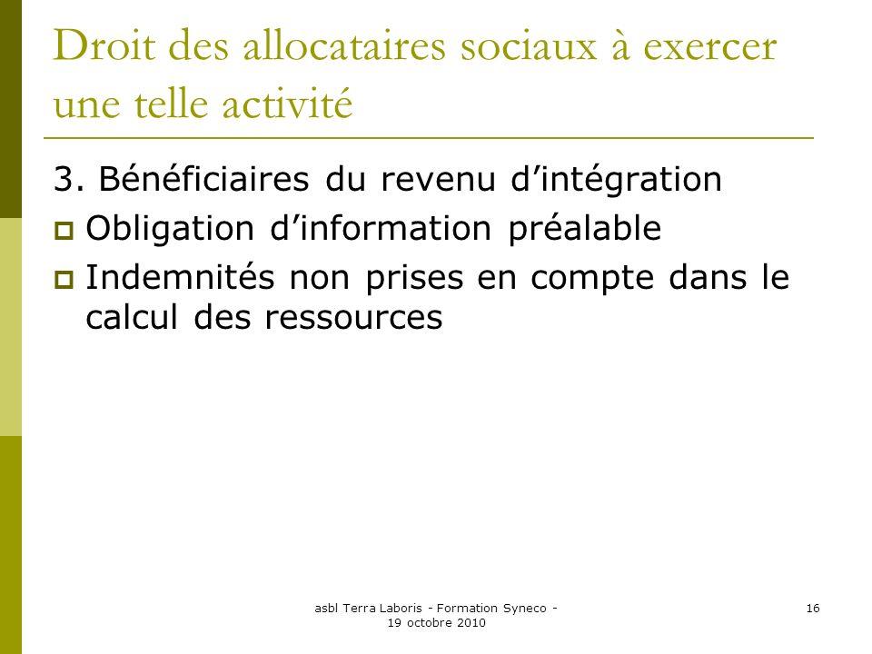 asbl Terra Laboris - Formation Syneco - 19 octobre 2010 16 Droit des allocataires sociaux à exercer une telle activité 3. Bénéficiaires du revenu dint