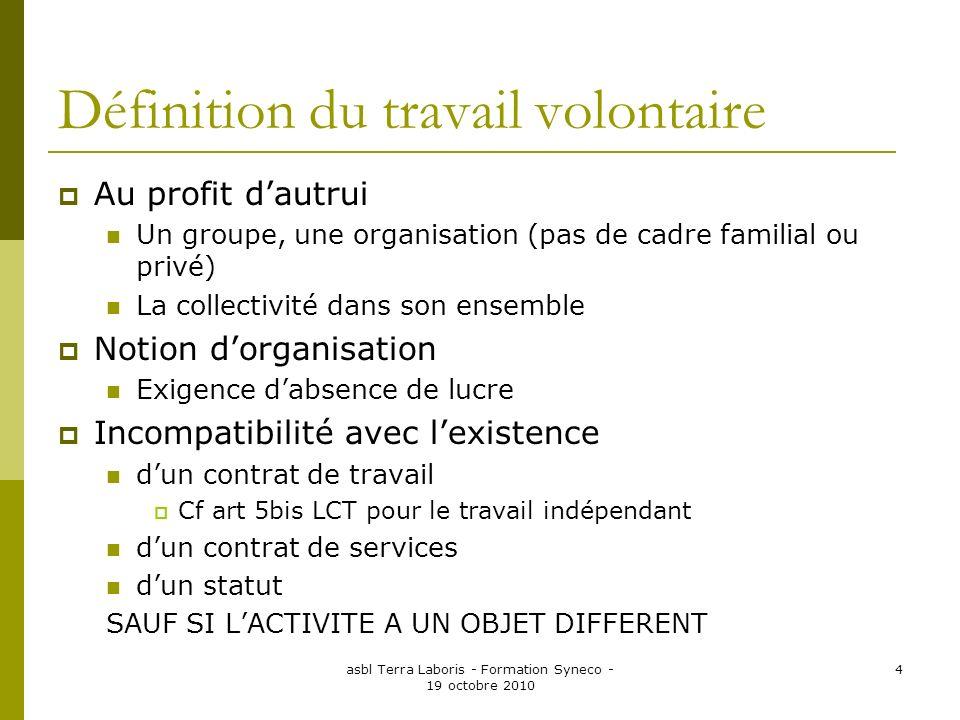 asbl Terra Laboris - Formation Syneco - 19 octobre 2010 4 Définition du travail volontaire Au profit dautrui Un groupe, une organisation (pas de cadre
