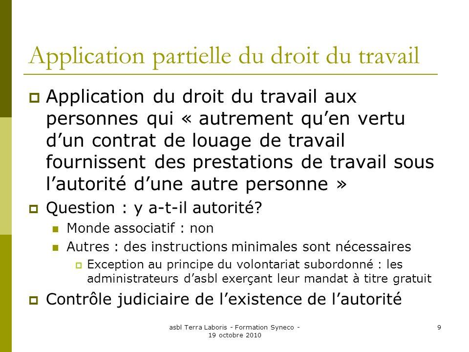 asbl Terra Laboris - Formation Syneco - 19 octobre 2010 9 Application partielle du droit du travail Application du droit du travail aux personnes qui