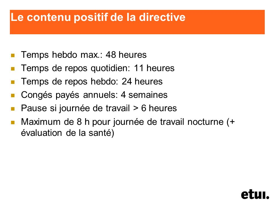 Le contenu positif de la directive Temps hebdo max.: 48 heures Temps de repos quotidien: 11 heures Temps de repos hebdo: 24 heures Congés payés annuel