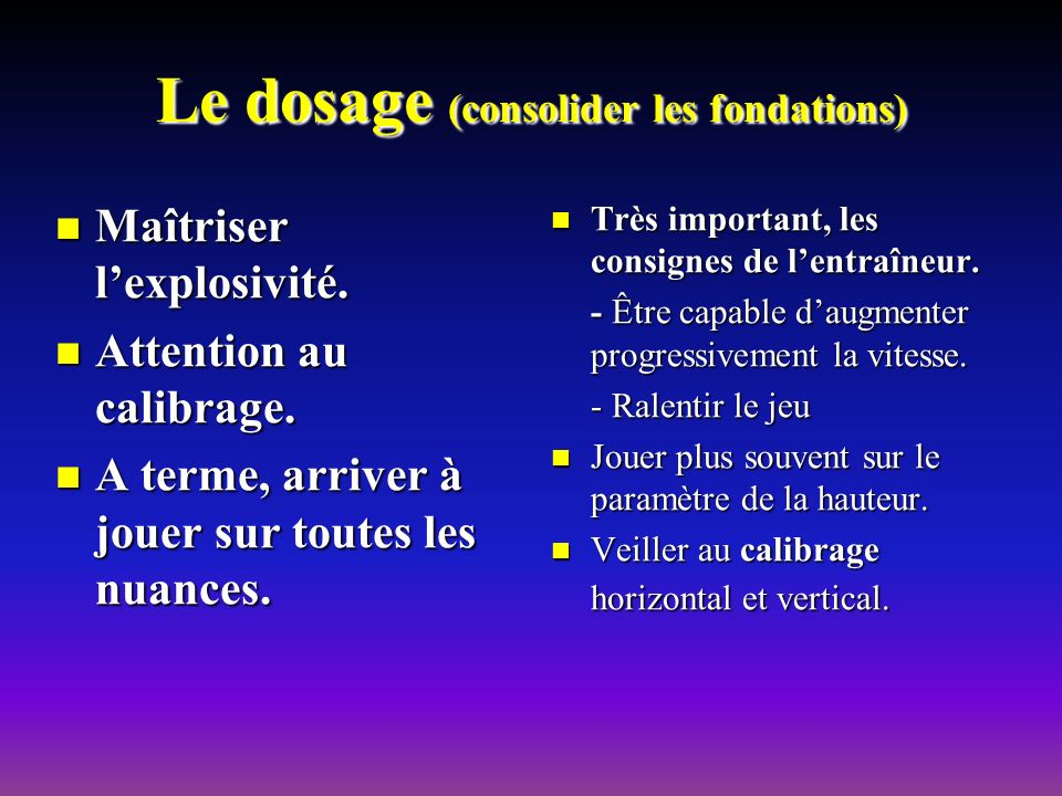 Le dosage (consolider les fondations) Maîtriser lexplosivité. Maîtriser lexplosivité. Attention au calibrage. Attention au calibrage. A terme, arriver