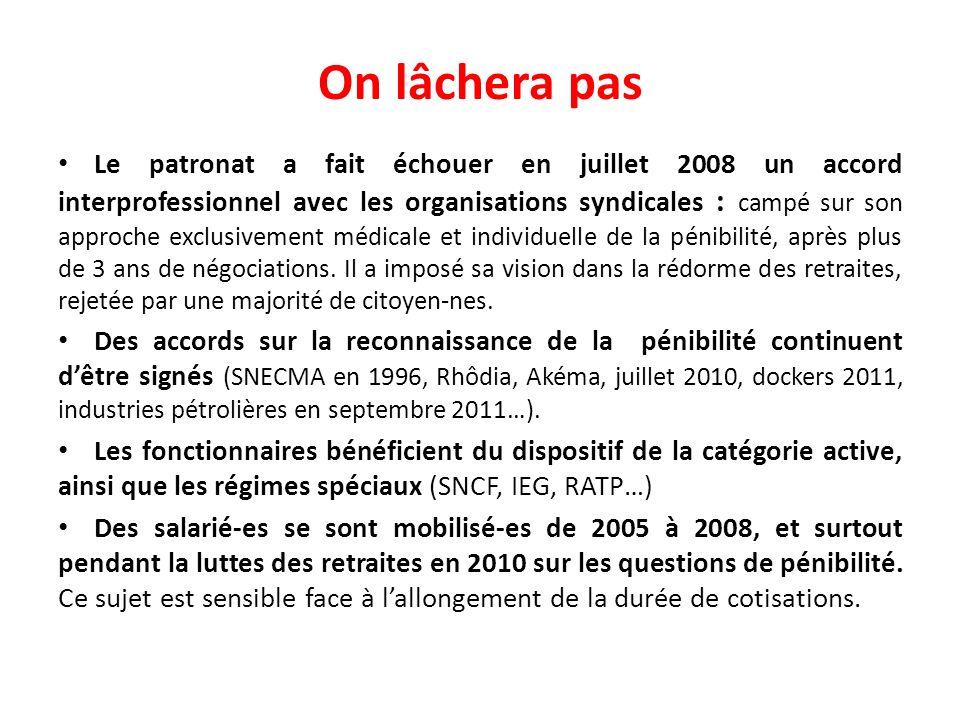 On lâchera pas Le patronat a fait échouer en juillet 2008 un accord interprofessionnel avec les organisations syndicales : campé sur son approche exclusivement médicale et individuelle de la pénibilité, après plus de 3 ans de négociations.