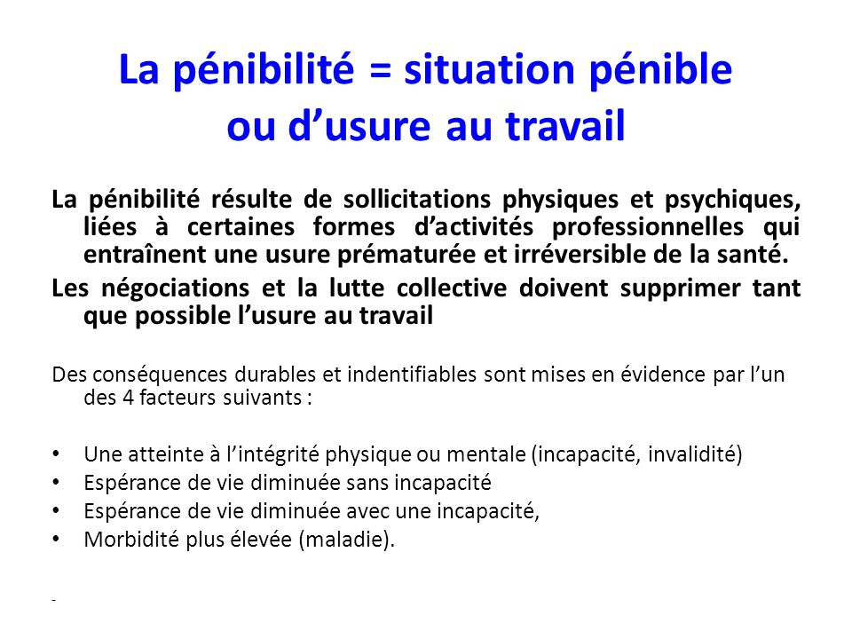 La pénibilité = situation pénible ou dusure au travail La pénibilité résulte de sollicitations physiques et psychiques, liées à certaines formes dacti