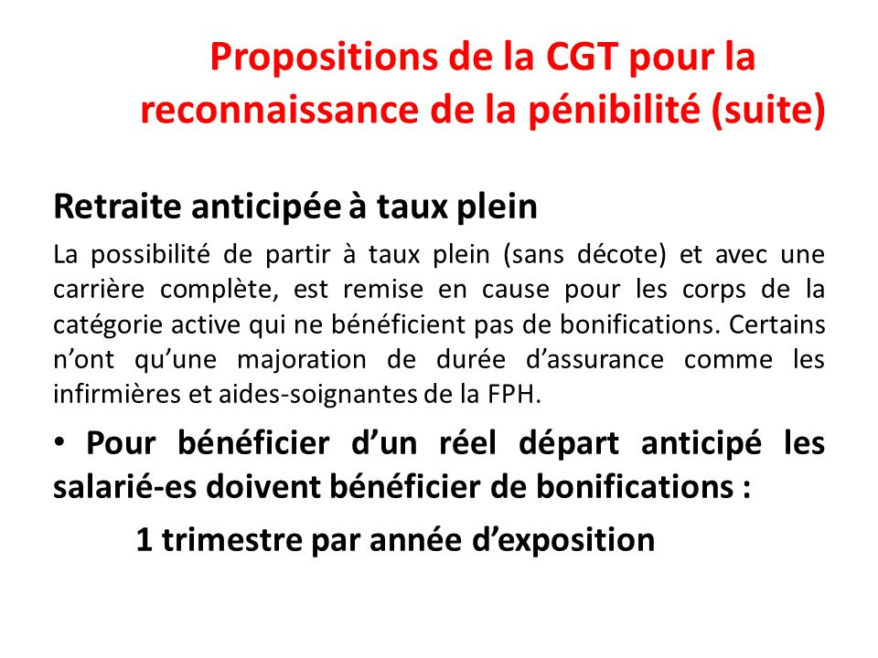Propositions de la CGT pour la reconnaissance de la pénibilité (suite) Retraite anticipée à taux plein La possibilité de partir à taux plein (sans décote) et avec une carrière complète, est remise en cause pour les corps de la catégorie active qui ne bénéficient pas de bonifications.