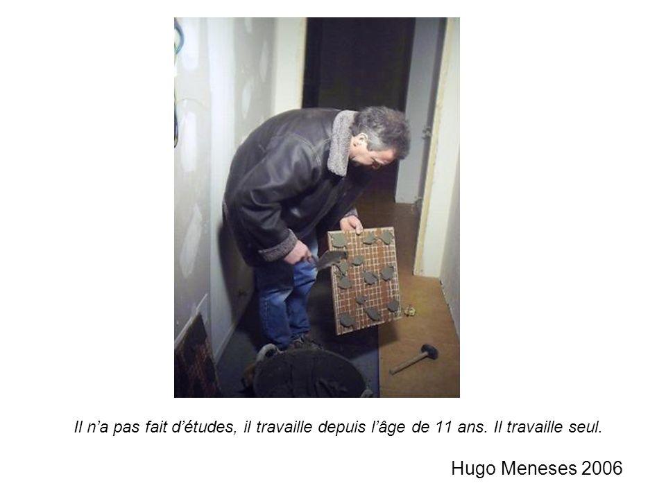 Il na pas fait détudes, il travaille depuis lâge de 11 ans. Il travaille seul. Hugo Meneses 2006