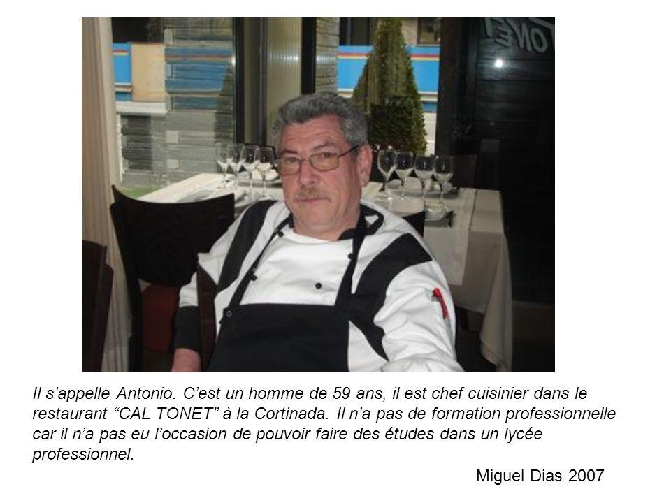 Il sappelle Antonio. Cest un homme de 59 ans, il est chef cuisinier dans le restaurant CAL TONET à la Cortinada. Il na pas de formation professionnell