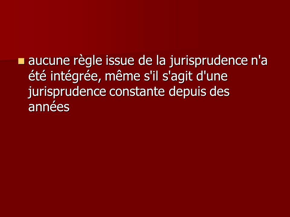 aucune règle issue de la jurisprudence n'a été intégrée, même s'il s'agit d'une jurisprudence constante depuis des années aucune règle issue de la jur
