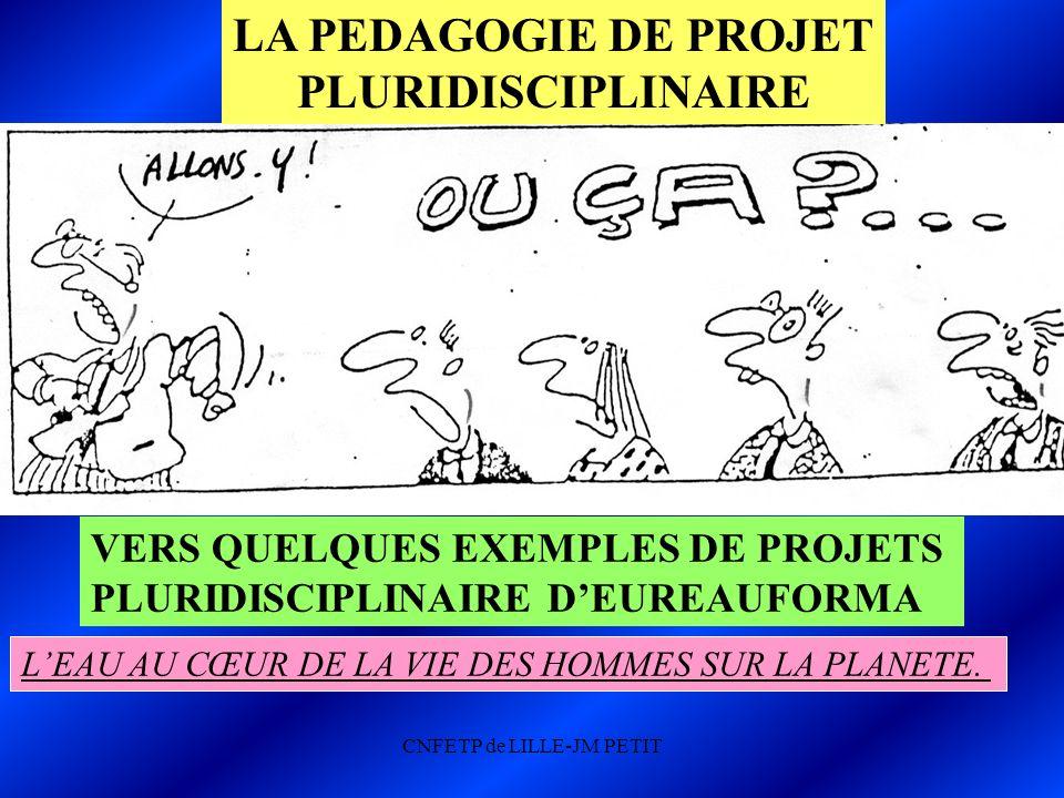 CNFETP de LILLE-JM PETIT LA PEDAGOGIE DE PROJET PLURIDISCIPLINAIRE VERS QUELQUES EXEMPLES DE PROJETS PLURIDISCIPLINAIRE DEUREAUFORMA LEAU AU CŒUR DE LA VIE DES HOMMES SUR LA PLANETE.