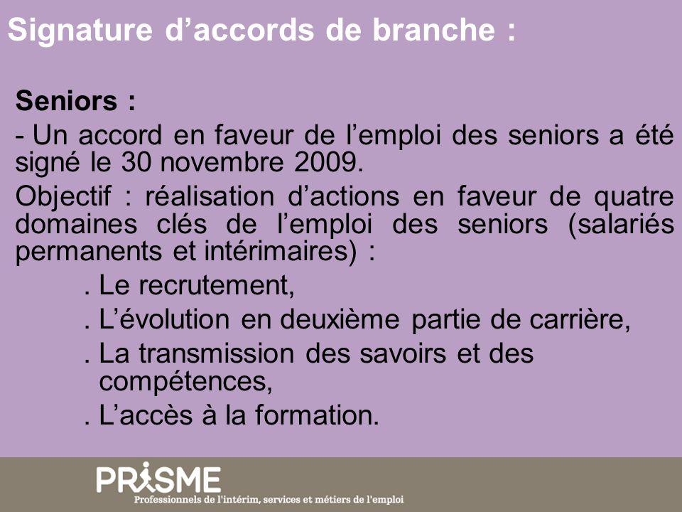 Signature daccords de branche : Seniors : - Un accord en faveur de lemploi des seniors a été signé le 30 novembre 2009. Objectif : réalisation daction