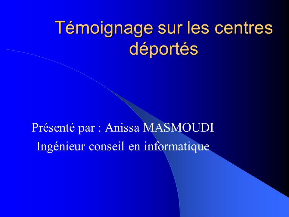 Témoignage sur les centres déportés Présenté par : Anissa MASMOUDI Ingénieur conseil en informatique