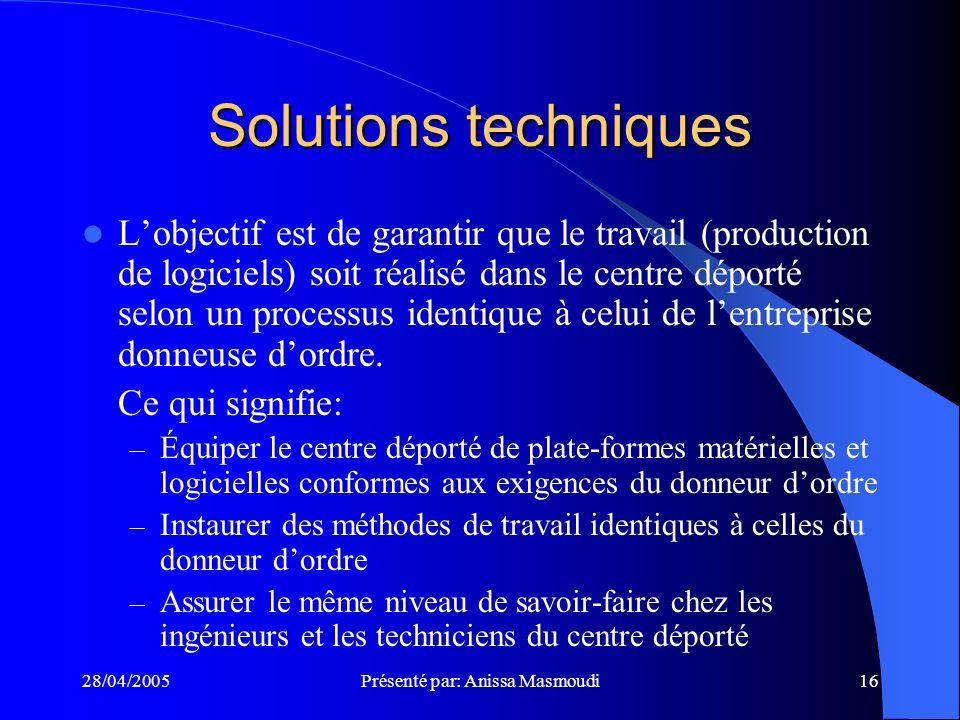 28/04/2005Présenté par: Anissa Masmoudi16 Solutions techniques Lobjectif est de garantir que le travail (production de logiciels) soit réalisé dans le centre déporté selon un processus identique à celui de lentreprise donneuse dordre.