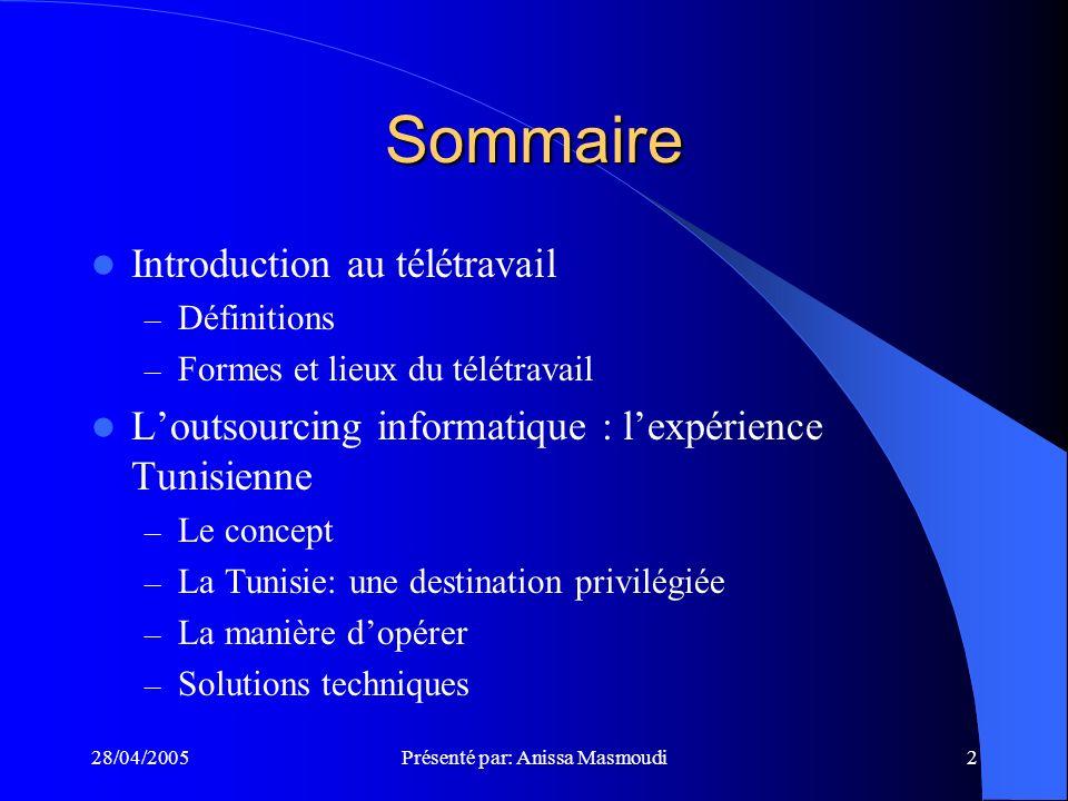28/04/2005Présenté par: Anissa Masmoudi2 Sommaire Introduction au télétravail – Définitions – Formes et lieux du télétravail Loutsourcing informatique : lexpérience Tunisienne – Le concept – La Tunisie: une destination privilégiée – La manière dopérer – Solutions techniques