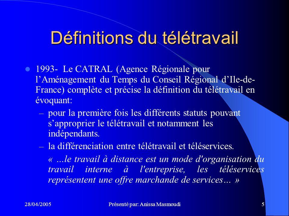 28/04/2005Présenté par: Anissa Masmoudi5 Définitions du télétravail 1993- Le CATRAL (Agence Régionale pour lAménagement du Temps du Conseil Régional dIle-de- France) complète et précise la définition du télétravail en évoquant: – pour la première fois les différents statuts pouvant sapproprier le télétravail et notamment les indépendants.