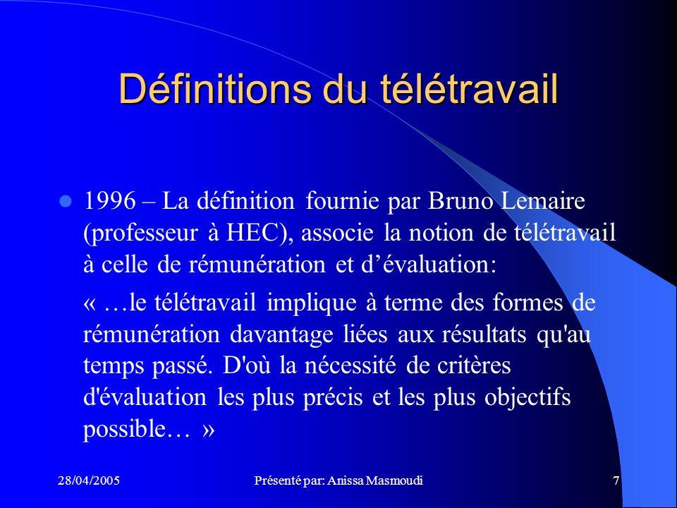 28/04/2005Présenté par: Anissa Masmoudi7 Définitions du télétravail 1996 – La définition fournie par Bruno Lemaire (professeur à HEC), associe la notion de télétravail à celle de rémunération et dévaluation: « …le télétravail implique à terme des formes de rémunération davantage liées aux résultats qu au temps passé.