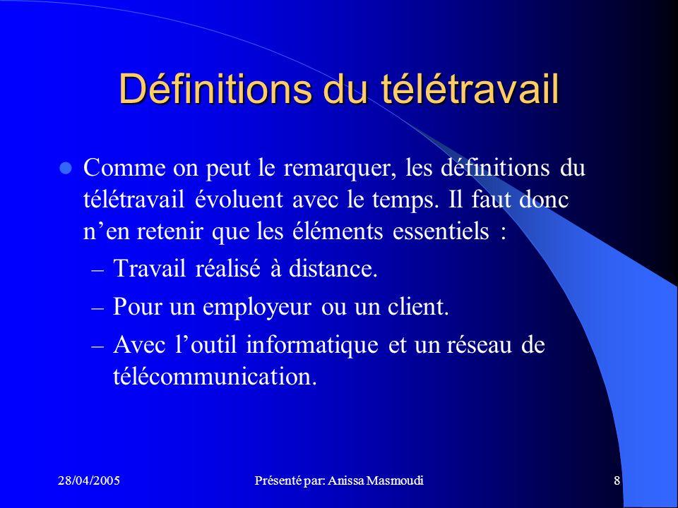 28/04/2005Présenté par: Anissa Masmoudi8 Définitions du télétravail Comme on peut le remarquer, les définitions du télétravail évoluent avec le temps.